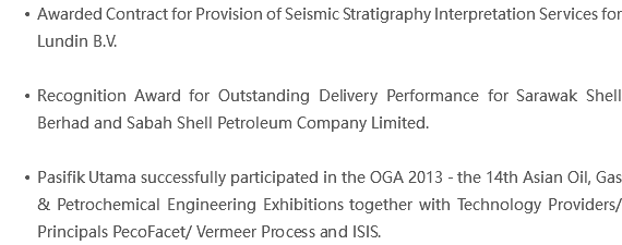 Awarded Contract for Provision of Seismic Stratigraphy Interpretation Services for Lundin B.V. Recognition Award for Outstanding Delivery Performance for Sarawak Shell Berhad and Sabah Shell Petroleum Company Limited. Pasifik Utama successfully participated in the OGA 2013 - the 14th Asian Oil, Gas & Petrochemical Engineering Exhibitions together with Technology Providers/ Principals PecoFacet/ Vermeer Process and ISIS.