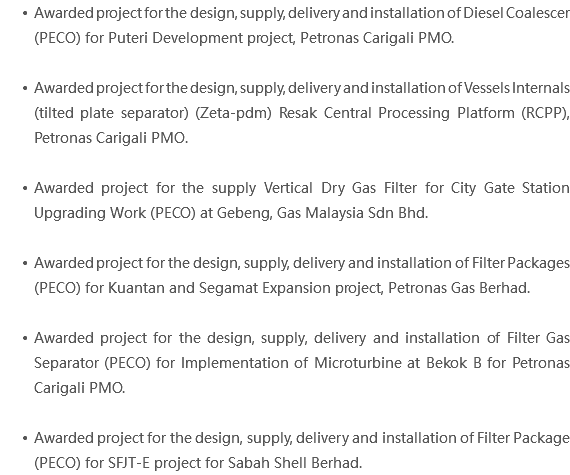 Awarded project for the design, supply, delivery and installation of Diesel Coalescer (PECO) for Puteri Development project, Petronas Carigali PMO. Awarded project for the design, supply, delivery and installation of Vessels Internals (tilted plate separator) (Zeta-pdm) Resak Central Processing Platform (RCPP), Petronas Carigali PMO. Awarded project for the supply Vertical Dry Gas Filter for City Gate Station Upgrading Work (PECO) at Gebeng, Gas Malaysia Sdn Bhd. Awarded project for the design, supply, delivery and installation of Filter Packages (PECO) for Kuantan and Segamat Expansion project, Petronas Gas Berhad. Awarded project for the design, supply, delivery and installation of Filter Gas Separator (PECO) for Implementation of Microturbine at Bekok B for Petronas Carigali PMO. Awarded project for the design, supply, delivery and installation of Filter Package (PECO) for SFJT-E project for Sabah Shell Berhad.